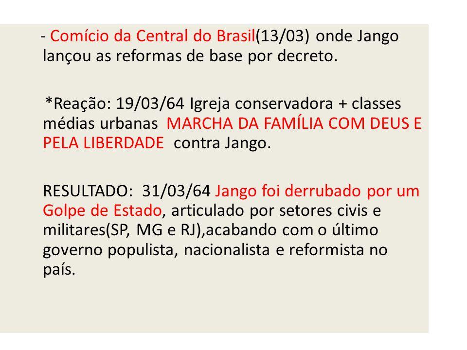 - Comício da Central do Brasil(13/03) onde Jango lançou as reformas de base por decreto.