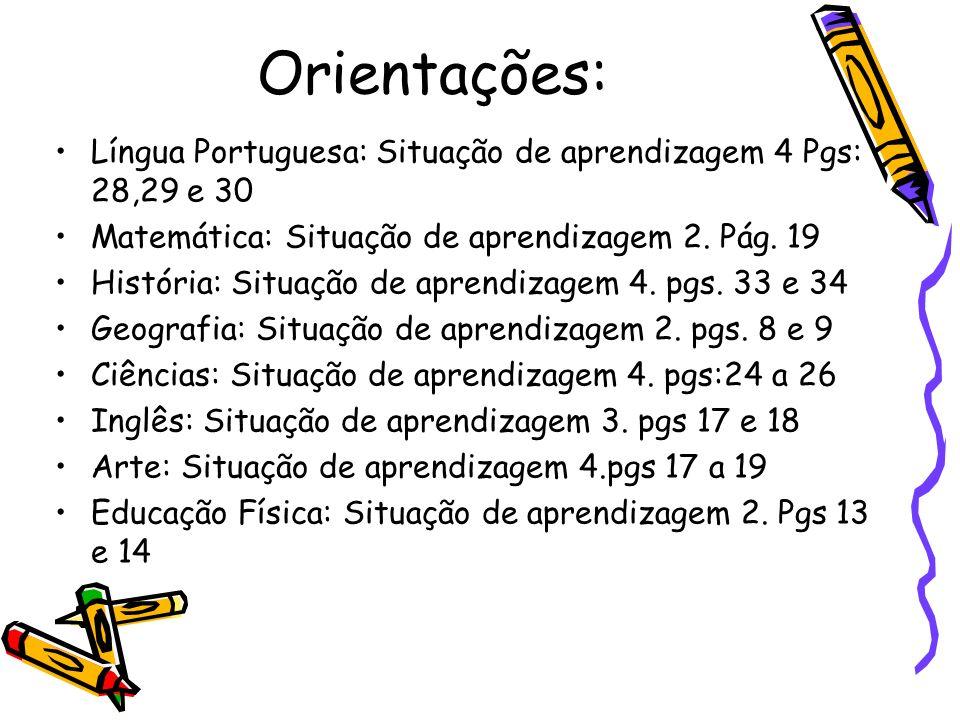 Orientações:Língua Portuguesa: Situação de aprendizagem 4 Pgs: 28,29 e 30. Matemática: Situação de aprendizagem 2. Pág. 19.