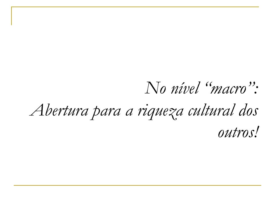 No nível macro : Abertura para a riqueza cultural dos outros!