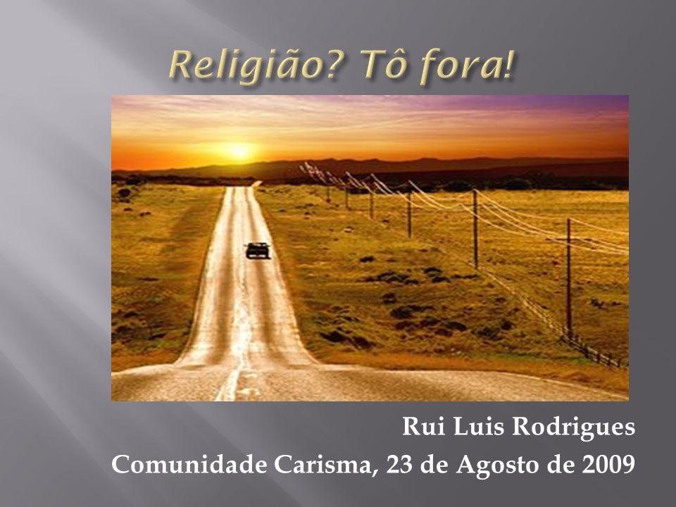 Religião Tô fora! Rui Luis Rodrigues Comunidade Carisma, 23 de Agosto de 2009