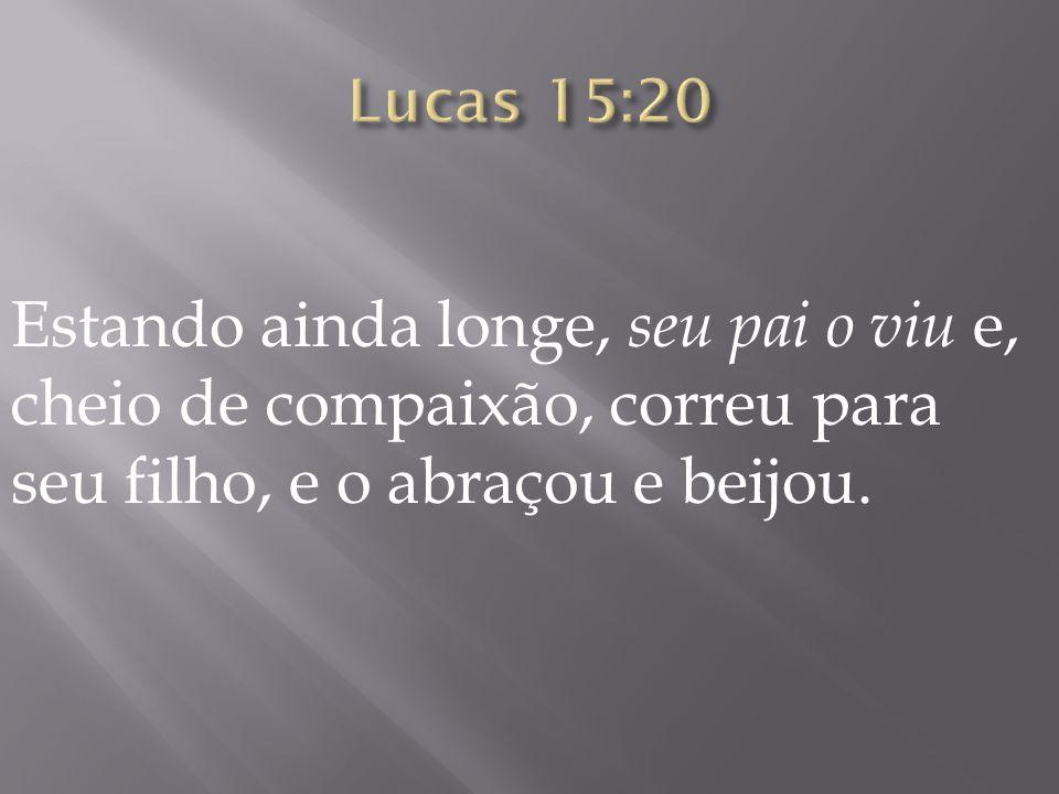 Lucas 15:20 Estando ainda longe, seu pai o viu e, cheio de compaixão, correu para seu filho, e o abraçou e beijou.