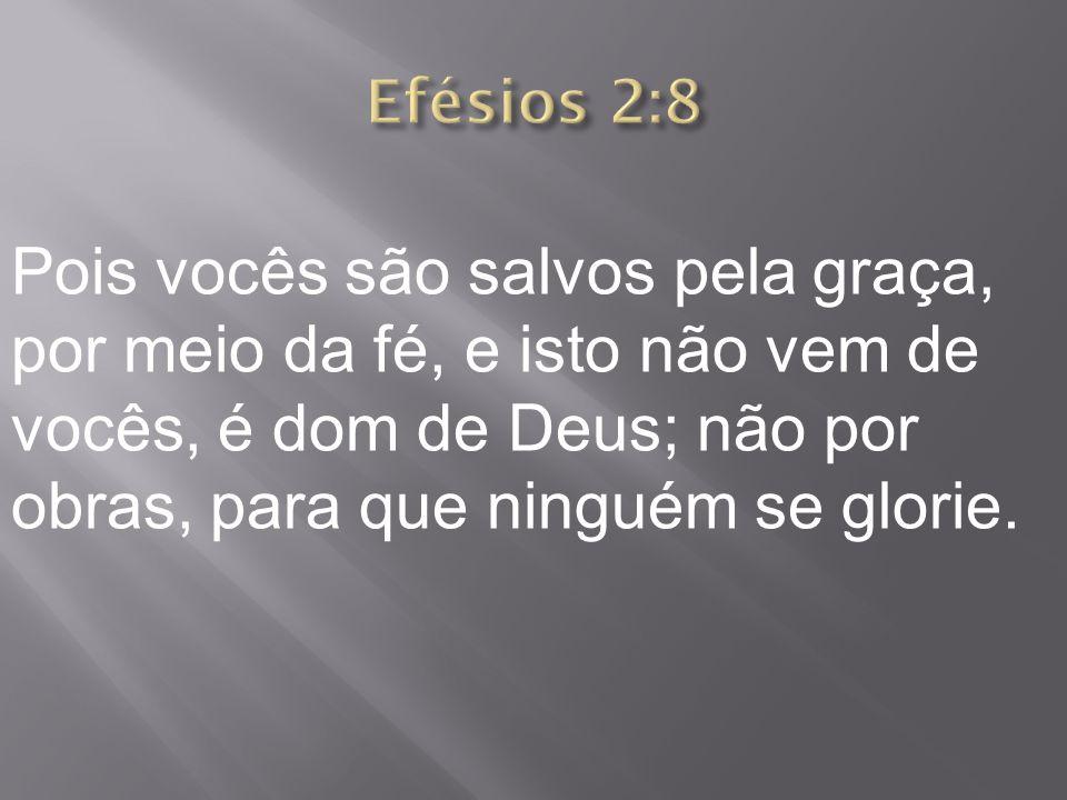 Efésios 2:8 Pois vocês são salvos pela graça, por meio da fé, e isto não vem de vocês, é dom de Deus; não por obras, para que ninguém se glorie.