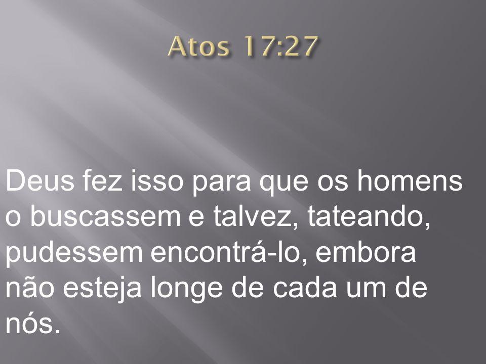Atos 17:27Deus fez isso para que os homens o buscassem e talvez, tateando, pudessem encontrá-lo, embora não esteja longe de cada um de nós.