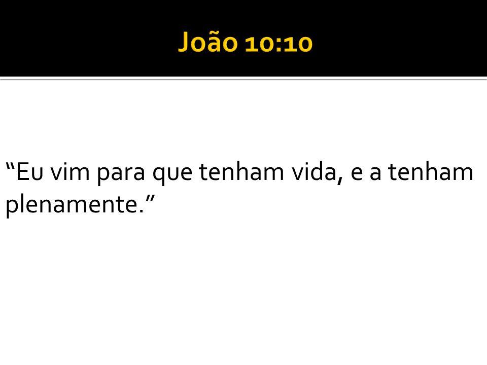 João 10:10 Eu vim para que tenham vida, e a tenham plenamente.