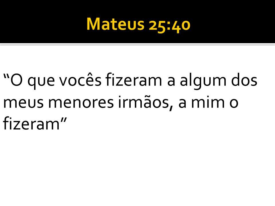 Mateus 25:40 O que vocês fizeram a algum dos meus menores irmãos, a mim o fizeram