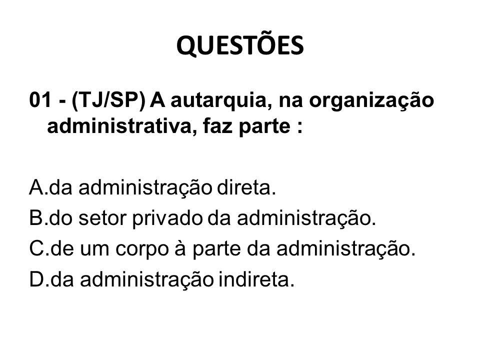 QUESTÕES 01 - (TJ/SP) A autarquia, na organização administrativa, faz parte : da administração direta.