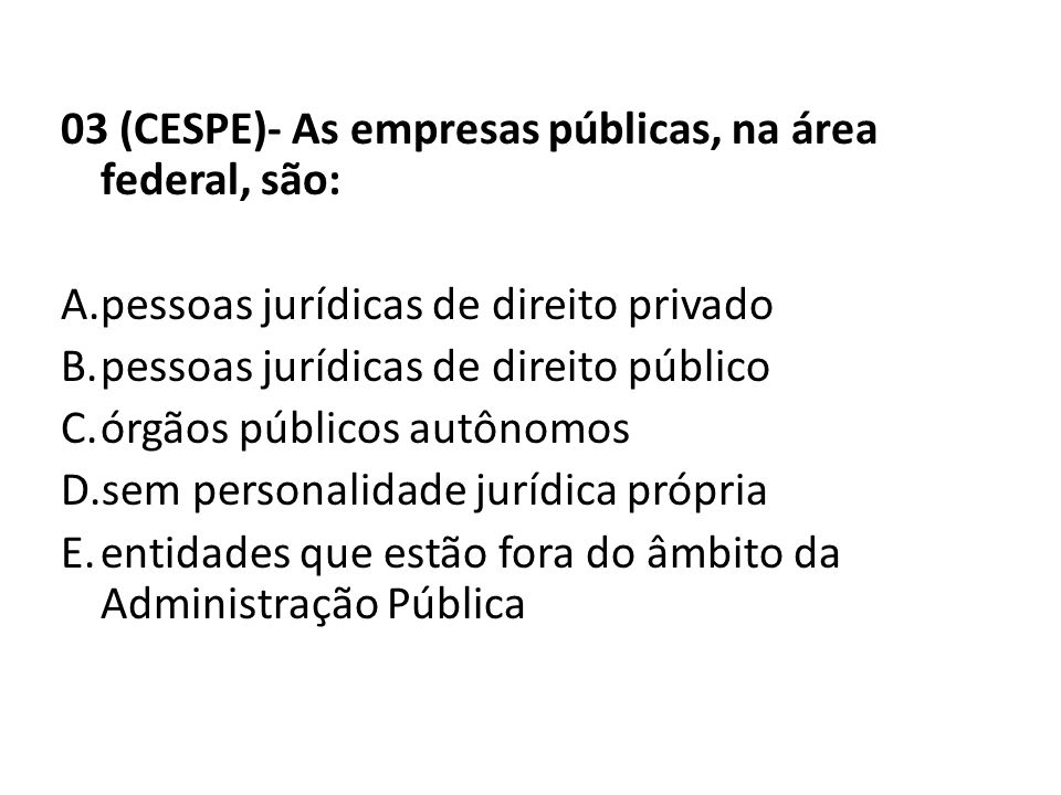 03 (CESPE)- As empresas públicas, na área federal, são: