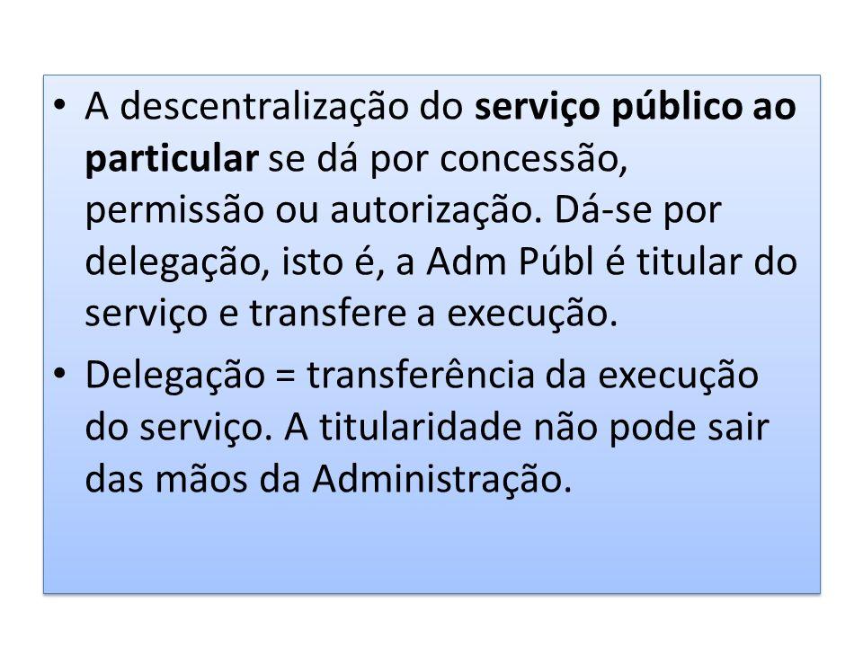 A descentralização do serviço público ao particular se dá por concessão, permissão ou autorização. Dá-se por delegação, isto é, a Adm Públ é titular do serviço e transfere a execução.