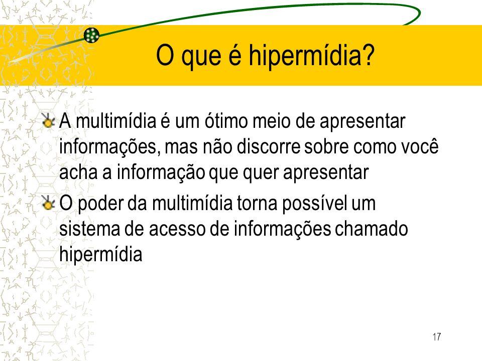 O que é hipermídia A multimídia é um ótimo meio de apresentar informações, mas não discorre sobre como você acha a informação que quer apresentar.