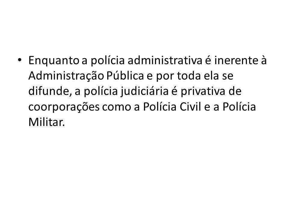Enquanto a polícia administrativa é inerente à Administração Pública e por toda ela se difunde, a polícia judiciária é privativa de coorporações como a Polícia Civil e a Polícia Militar.