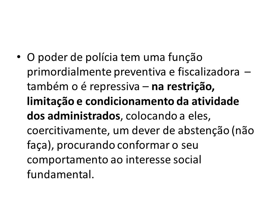 O poder de polícia tem uma função primordialmente preventiva e fiscalizadora – também o é repressiva – na restrição, limitação e condicionamento da atividade dos administrados, colocando a eles, coercitivamente, um dever de abstenção (não faça), procurando conformar o seu comportamento ao interesse social fundamental.