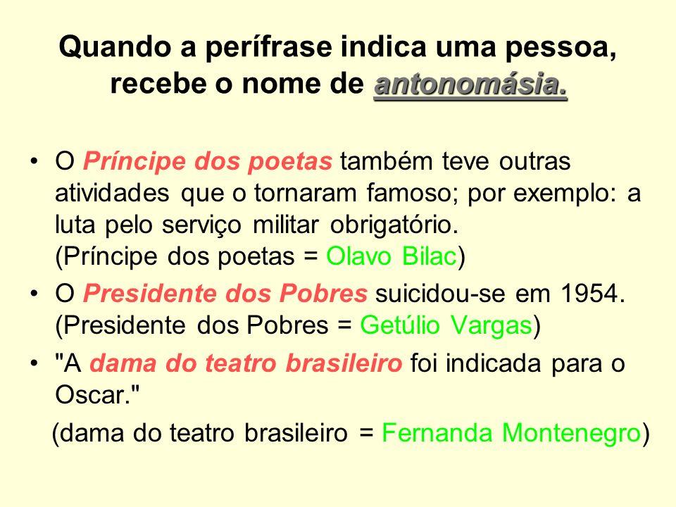 Quando a perífrase indica uma pessoa, recebe o nome de antonomásia.