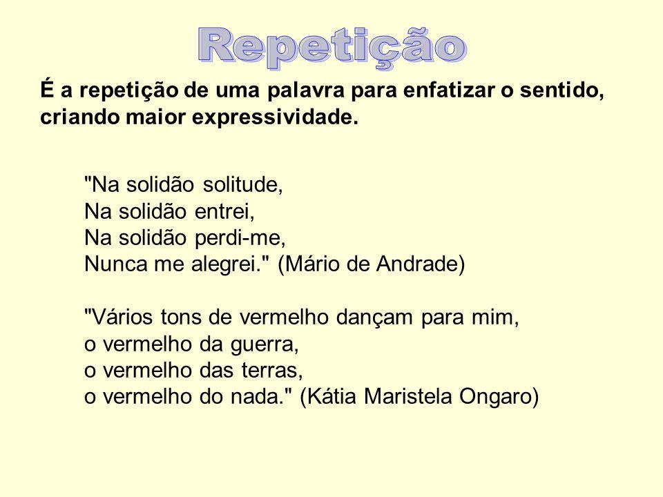 Repetição É a repetição de uma palavra para enfatizar o sentido, criando maior expressividade.