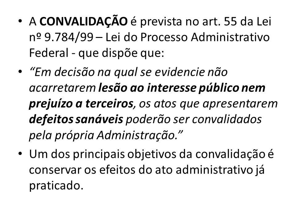 A CONVALIDAÇÃO é prevista no art. 55 da Lei nº 9