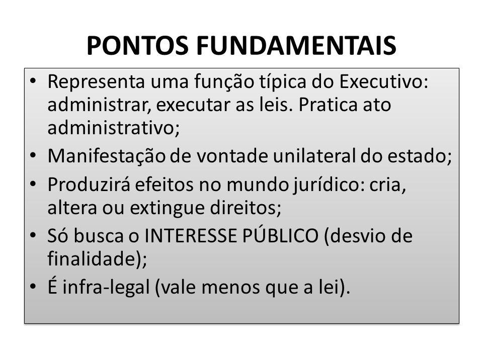PONTOS FUNDAMENTAIS Representa uma função típica do Executivo: administrar, executar as leis. Pratica ato administrativo;