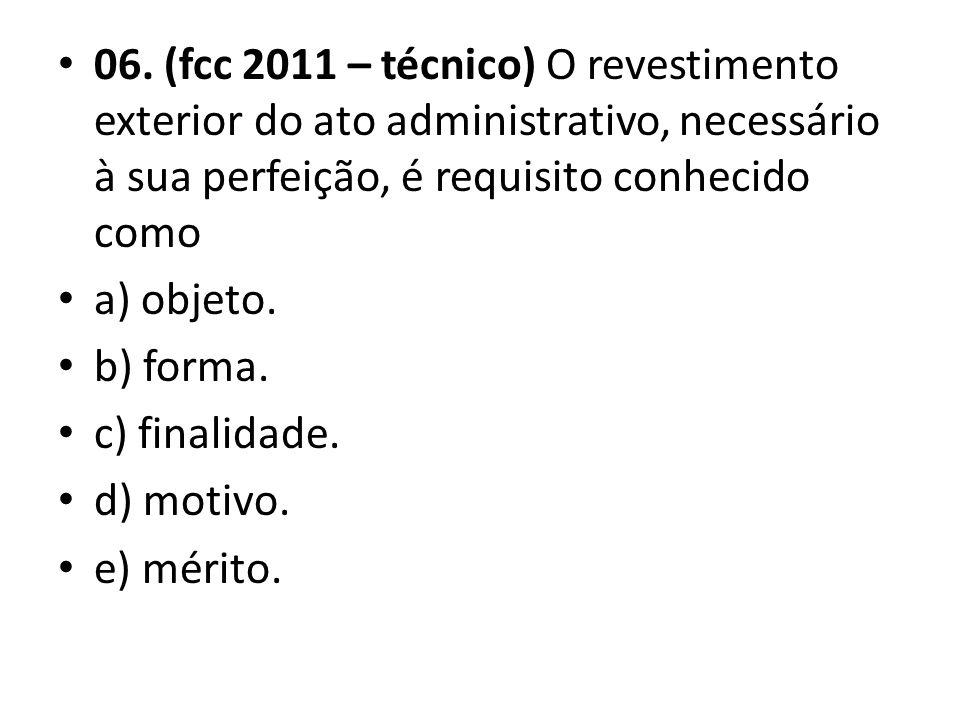 06. (fcc 2011 – técnico) O revestimento exterior do ato administrativo, necessário à sua perfeição, é requisito conhecido como