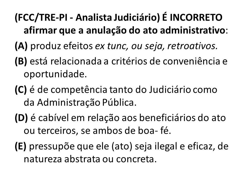 (FCC/TRE-PI - Analista Judiciário) É INCORRETO afirmar que a anulação do ato administrativo: (A) produz efeitos ex tunc, ou seja, retroativos.