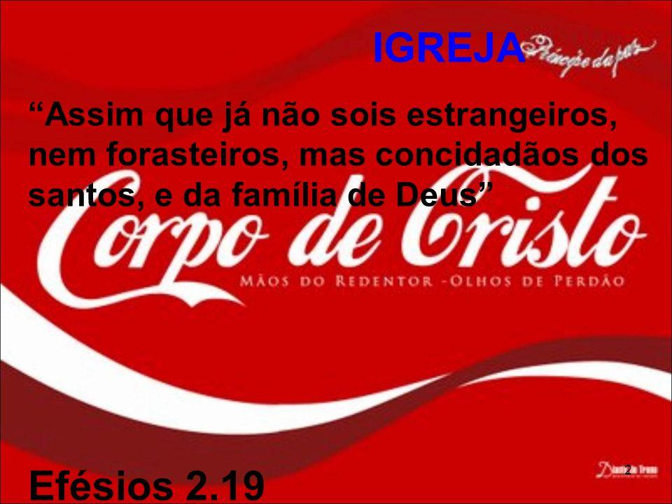 IGREJA Assim que já não sois estrangeiros, nem forasteiros, mas concidadãos dos santos, e da família de Deus