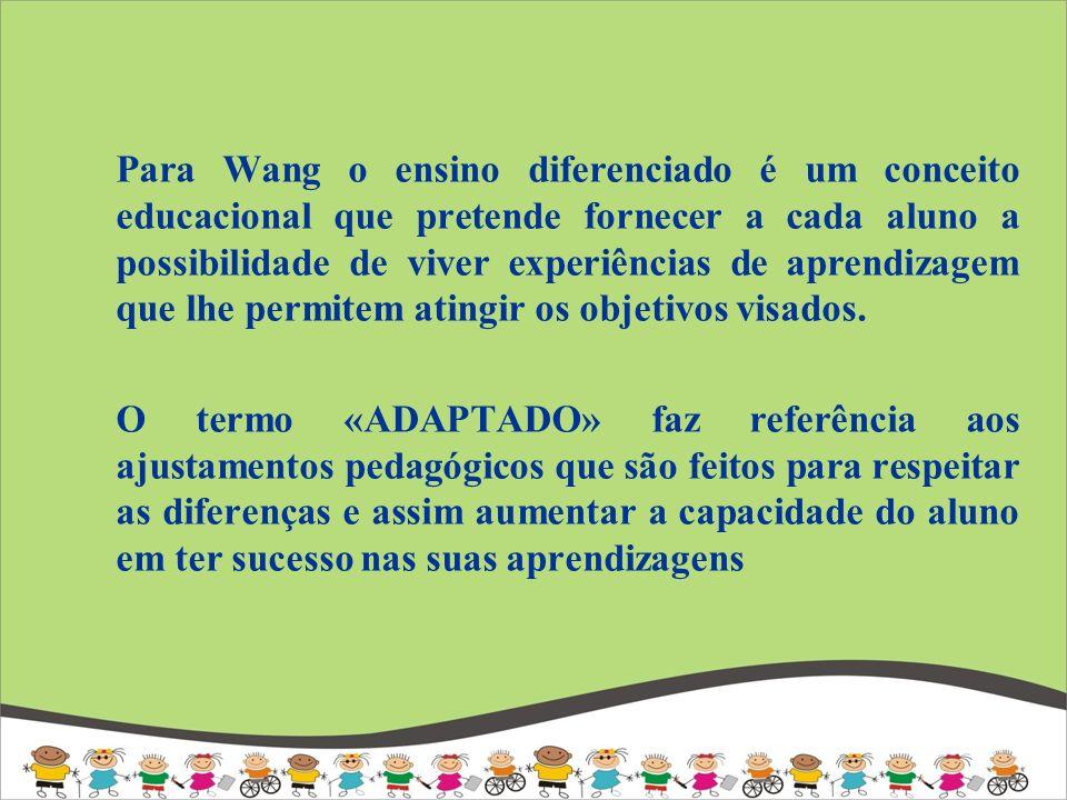 Para Wang o ensino diferenciado é um conceito educacional que pretende fornecer a cada aluno a possibilidade de viver experiências de aprendizagem que lhe permitem atingir os objetivos visados.