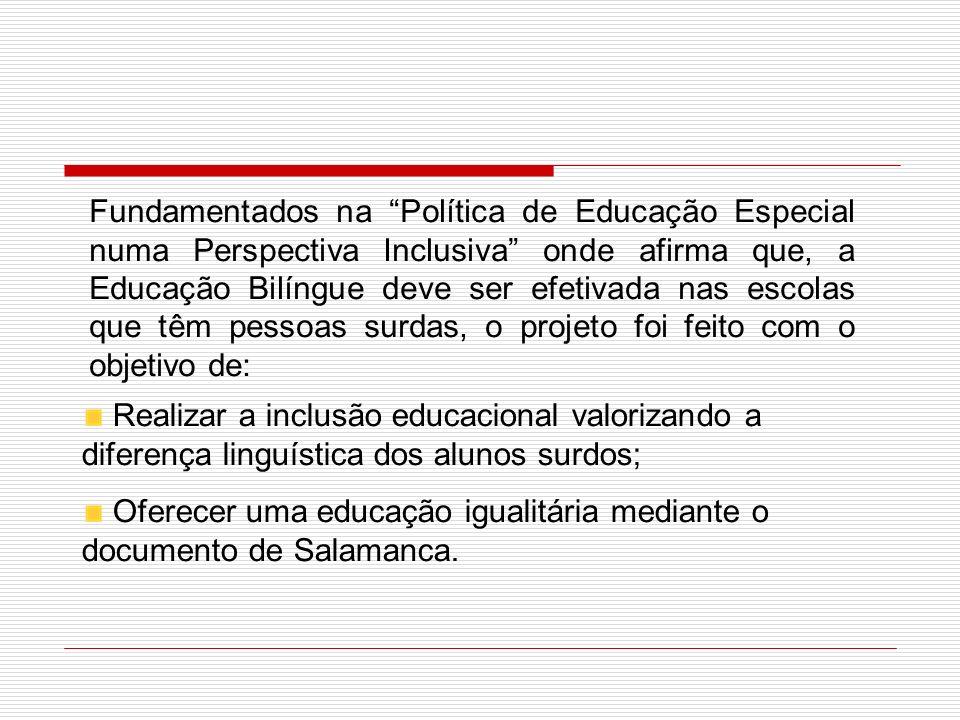 Fundamentados na Política de Educação Especial numa Perspectiva Inclusiva onde afirma que, a Educação Bilíngue deve ser efetivada nas escolas que têm pessoas surdas, o projeto foi feito com o objetivo de: