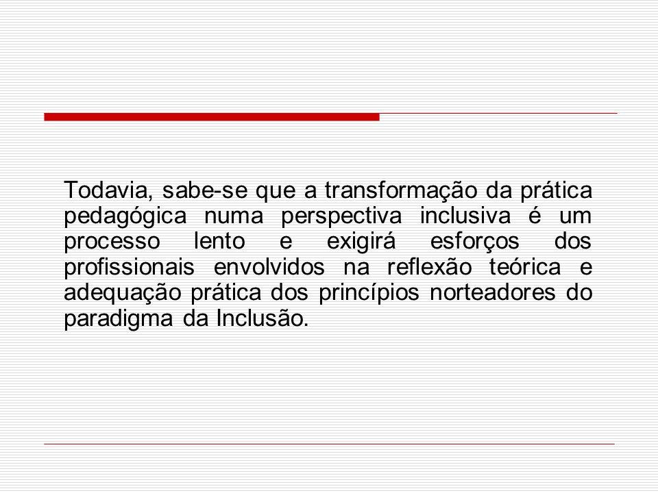 Todavia, sabe-se que a transformação da prática pedagógica numa perspectiva inclusiva é um processo lento e exigirá esforços dos profissionais envolvidos na reflexão teórica e adequação prática dos princípios norteadores do paradigma da Inclusão.