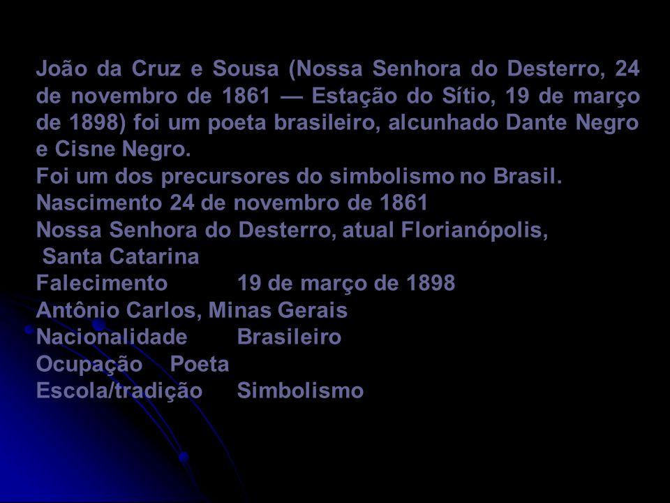 João da Cruz e Sousa (Nossa Senhora do Desterro, 24 de novembro de 1861 — Estação do Sítio, 19 de março de 1898) foi um poeta brasileiro, alcunhado Dante Negro e Cisne Negro.