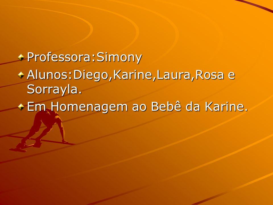 Professora:Simony Alunos:Diego,Karine,Laura,Rosa e Sorrayla. Em Homenagem ao Bebê da Karine.