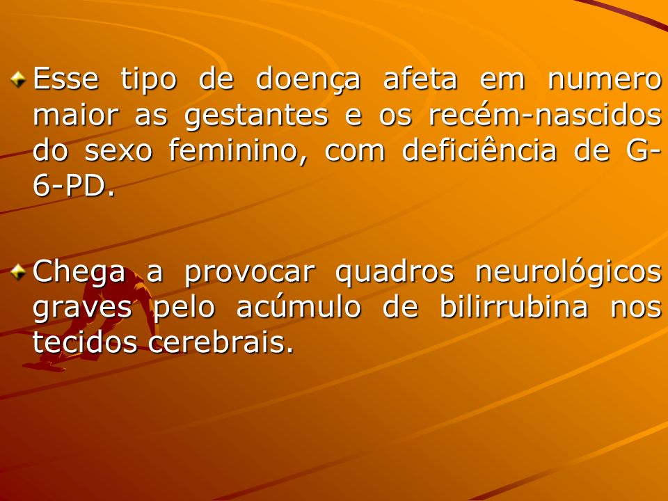 Esse tipo de doença afeta em numero maior as gestantes e os recém-nascidos do sexo feminino, com deficiência de G-6-PD.