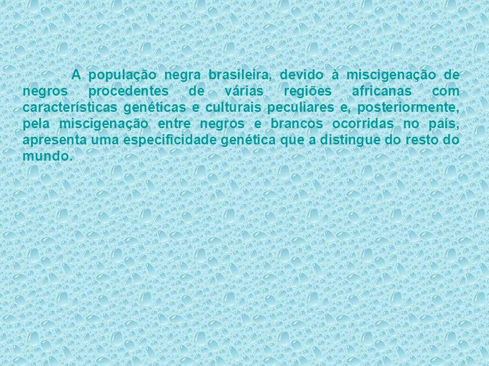 A população negra brasileira, devido à miscigenação de negros procedentes de várias regiões africanas com características genéticas e culturais peculiares e, posteriormente, pela miscigenação entre negros e brancos ocorridas no país, apresenta uma especificidade genética que a distingue do resto do mundo.