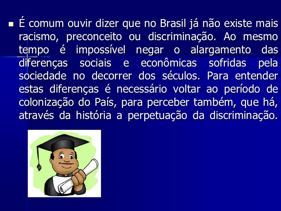 É comum ouvir dizer que no Brasil já não existe mais racismo, preconceito ou discriminação.