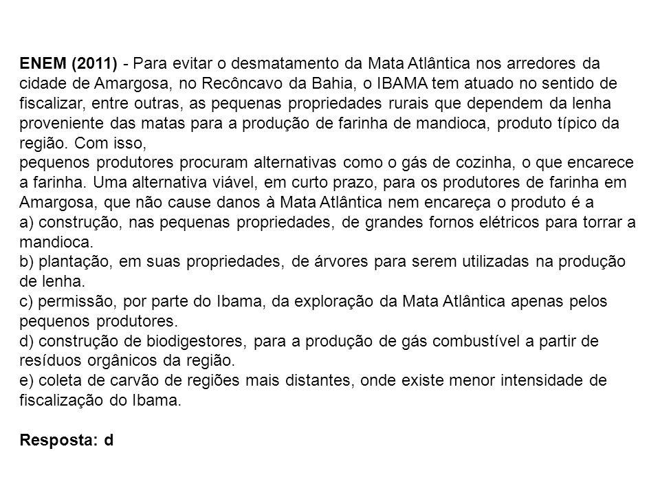ENEM (2011) - Para evitar o desmatamento da Mata Atlântica nos arredores da cidade de Amargosa, no Recôncavo da Bahia, o IBAMA tem atuado no sentido de fiscalizar, entre outras, as pequenas propriedades rurais que dependem da lenha proveniente das matas para a produção de farinha de mandioca, produto típico da região. Com isso,