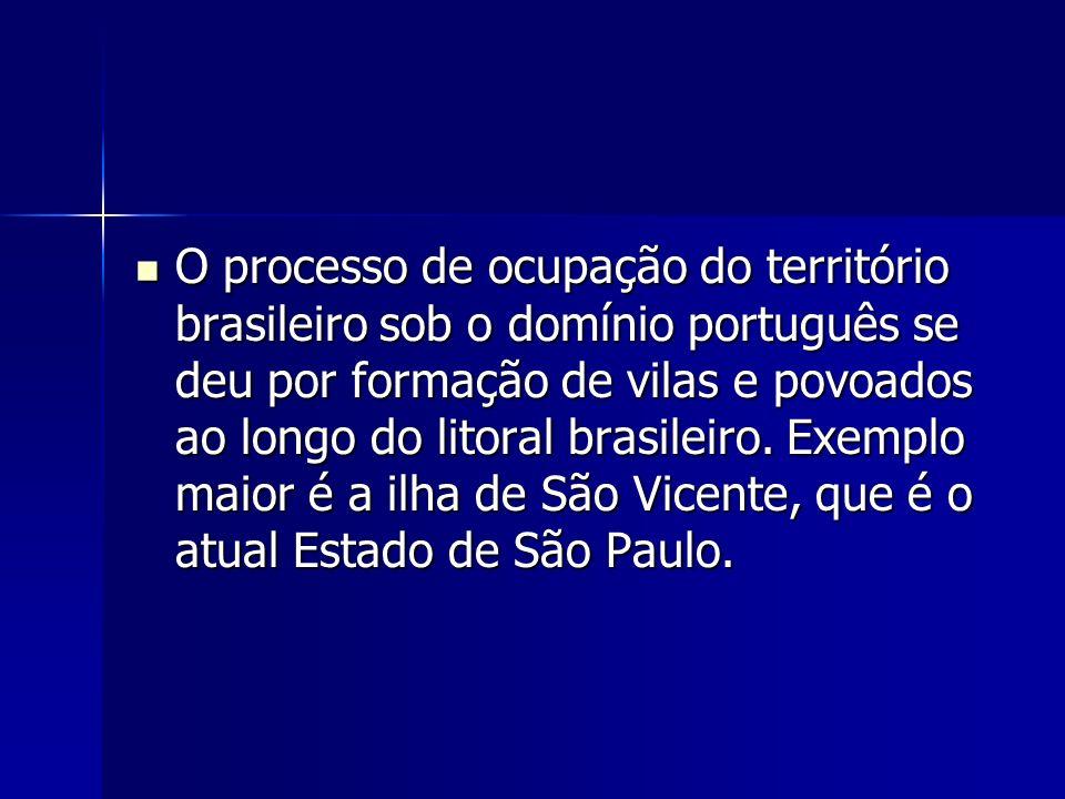 O processo de ocupação do território brasileiro sob o domínio português se deu por formação de vilas e povoados ao longo do litoral brasileiro.