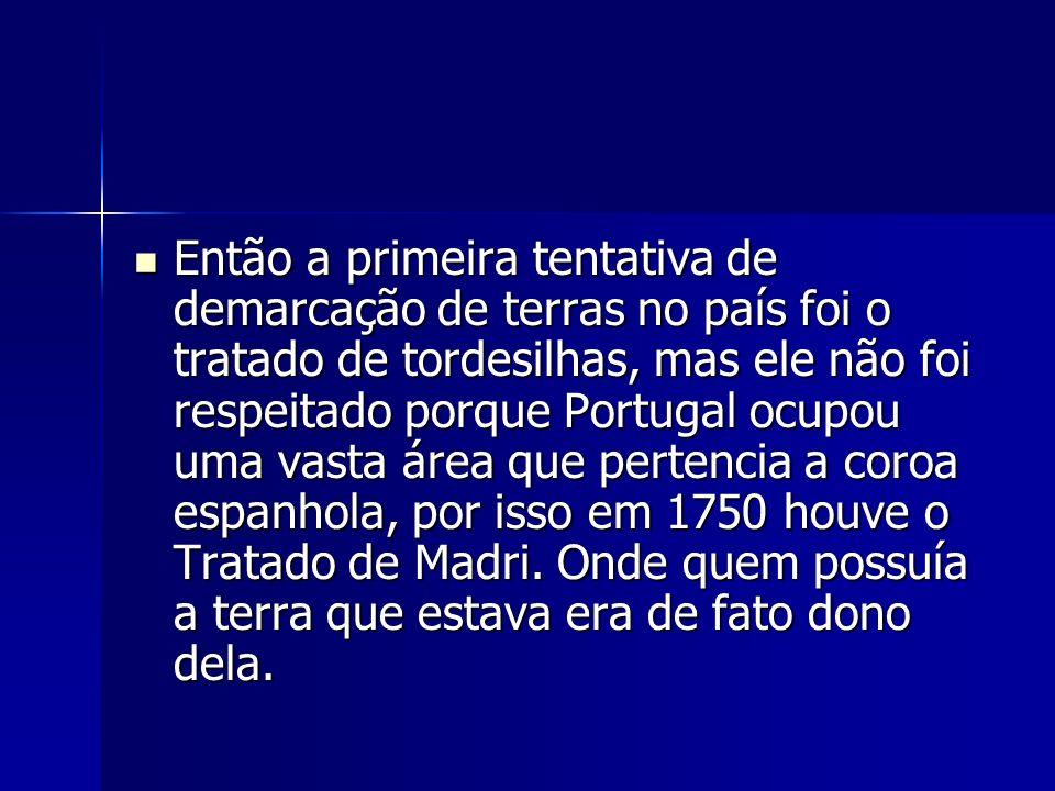 Então a primeira tentativa de demarcação de terras no país foi o tratado de tordesilhas, mas ele não foi respeitado porque Portugal ocupou uma vasta área que pertencia a coroa espanhola, por isso em 1750 houve o Tratado de Madri.
