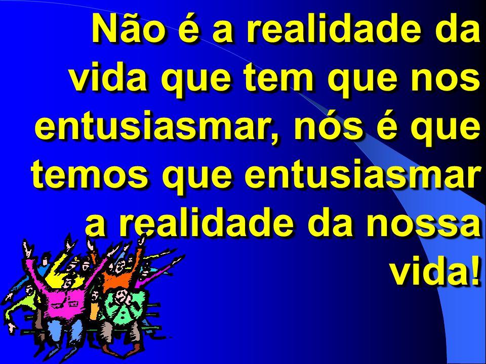 Não é a realidade da vida que tem que nos entusiasmar, nós é que temos que entusiasmar a realidade da nossa vida!