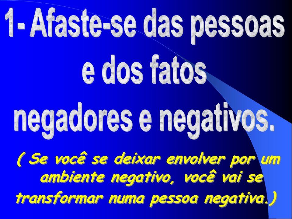 1- Afaste-se das pessoas e dos fatos negadores e negativos.