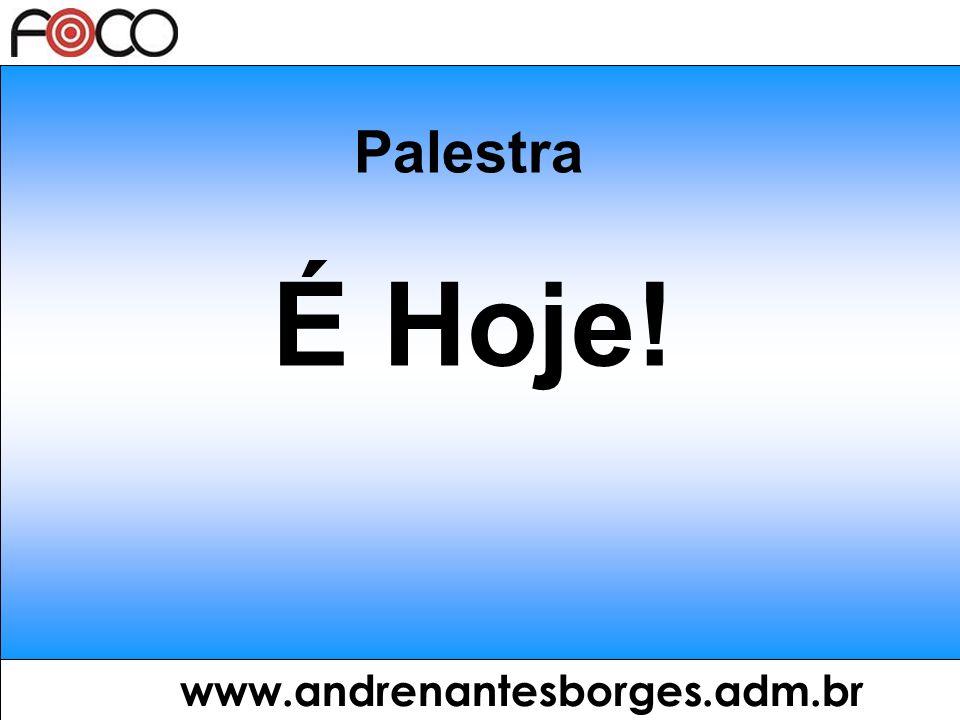 Palestra É Hoje! www.andrenantesborges.adm.br