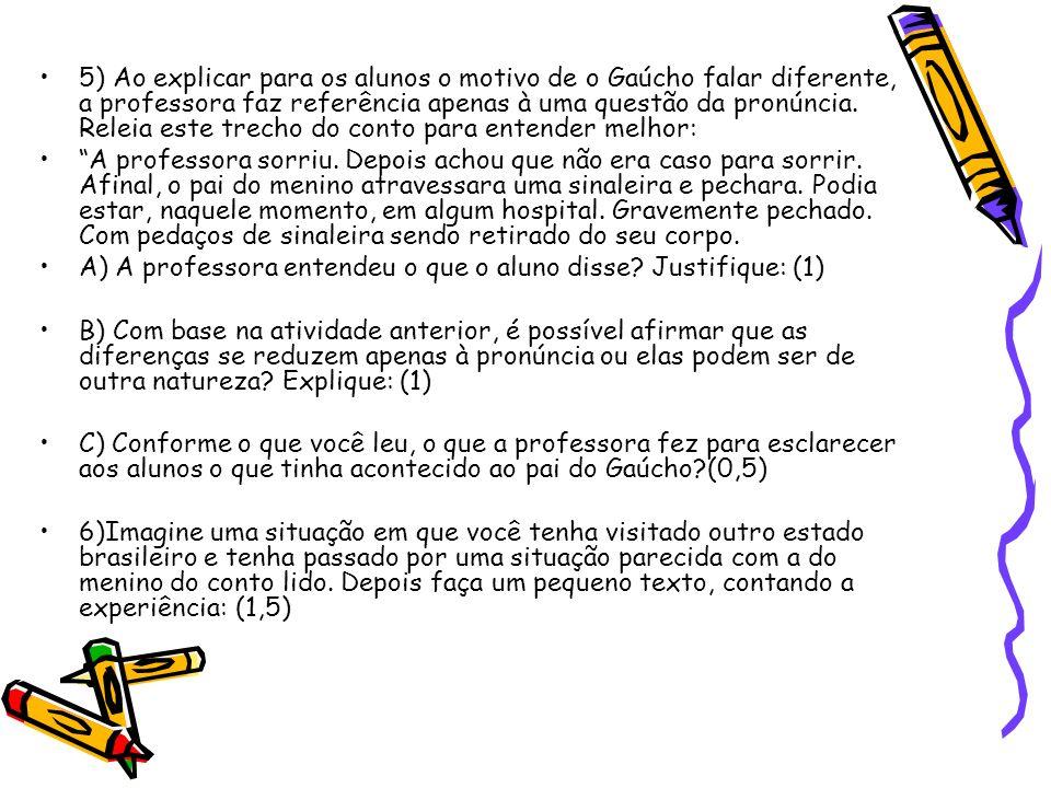 5) Ao explicar para os alunos o motivo de o Gaúcho falar diferente, a professora faz referência apenas à uma questão da pronúncia. Releia este trecho do conto para entender melhor: