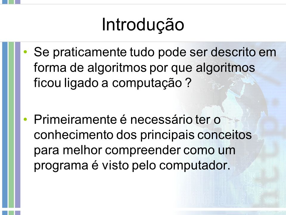 Introdução Se praticamente tudo pode ser descrito em forma de algoritmos por que algoritmos ficou ligado a computação