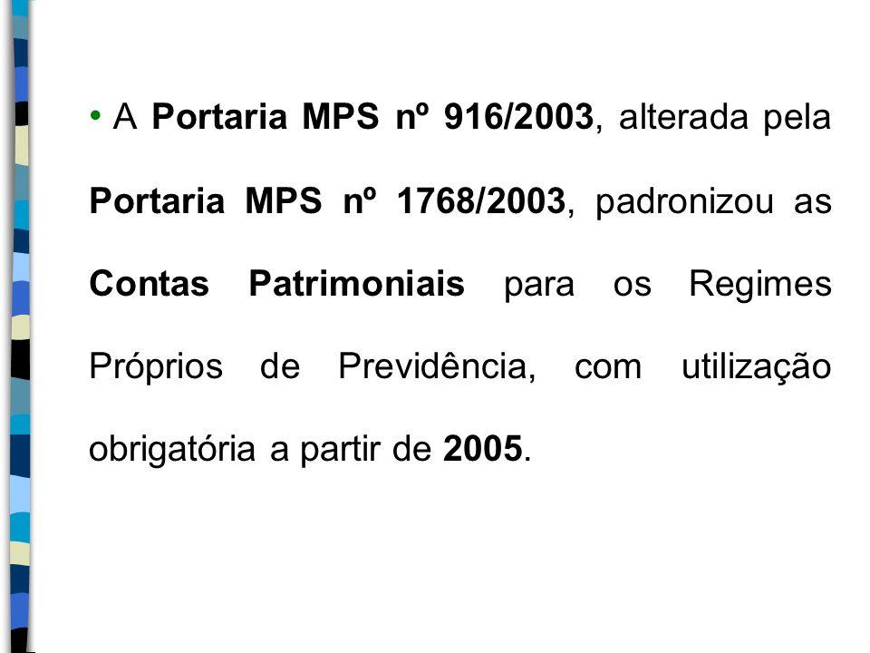 A Portaria MPS nº 916/2003, alterada pela Portaria MPS nº 1768/2003, padronizou as Contas Patrimoniais para os Regimes Próprios de Previdência, com utilização obrigatória a partir de 2005.
