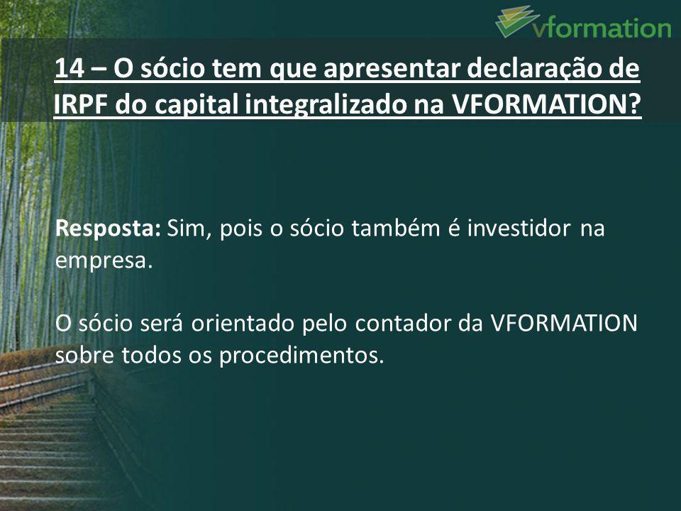 14 – O sócio tem que apresentar declaração de IRPF do capital integralizado na VFORMATION