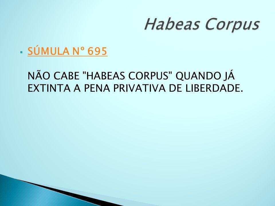 Habeas Corpus SÚMULA Nº 695 NÃO CABE HABEAS CORPUS QUANDO JÁ EXTINTA A PENA PRIVATIVA DE LIBERDADE.