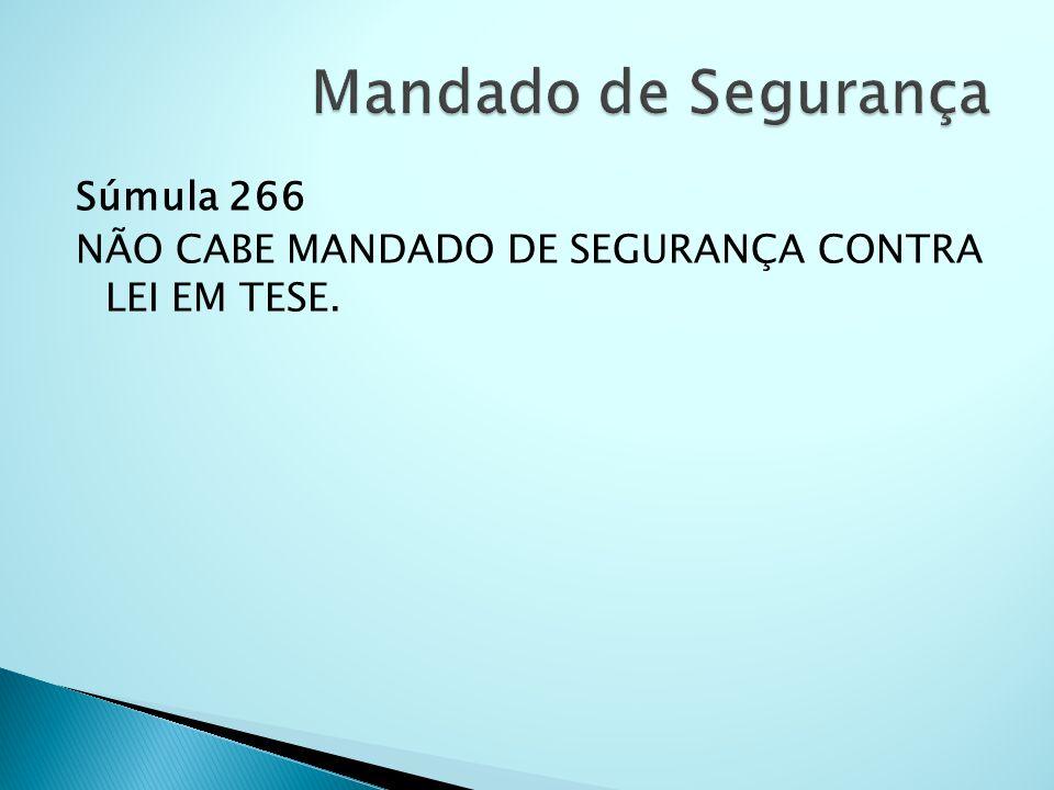 Mandado de Segurança Súmula 266 NÃO CABE MANDADO DE SEGURANÇA CONTRA LEI EM TESE.