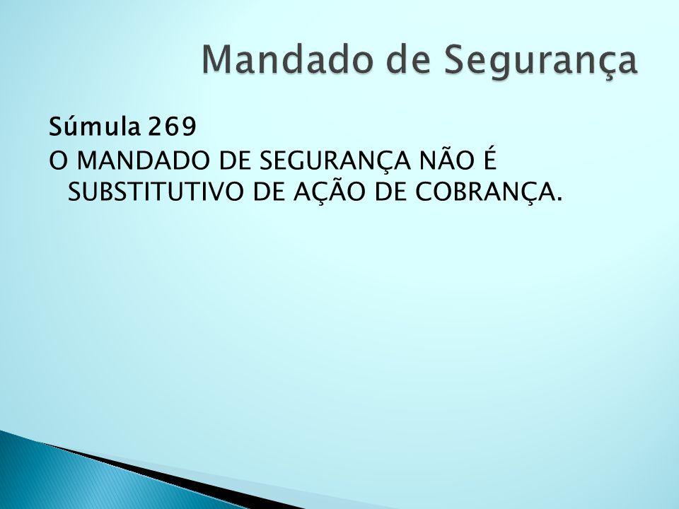 Mandado de Segurança Súmula 269 O MANDADO DE SEGURANÇA NÃO É SUBSTITUTIVO DE AÇÃO DE COBRANÇA.