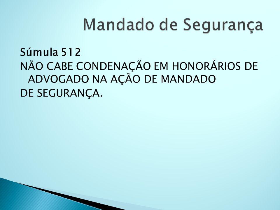 Mandado de Segurança Súmula 512 NÃO CABE CONDENAÇÃO EM HONORÁRIOS DE ADVOGADO NA AÇÃO DE MANDADO DE SEGURANÇA.