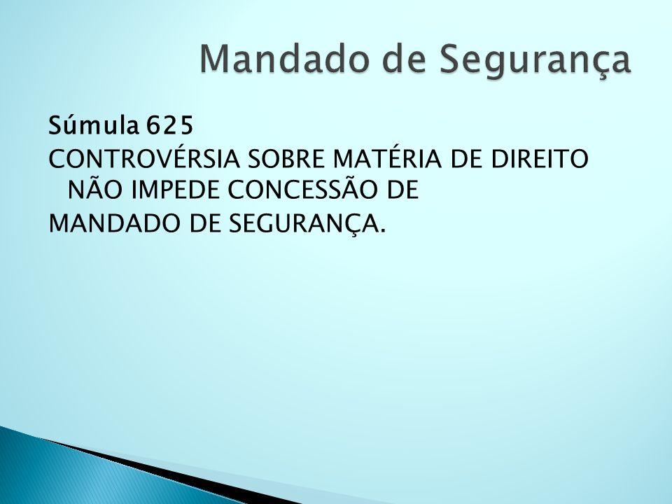 Mandado de Segurança Súmula 625 CONTROVÉRSIA SOBRE MATÉRIA DE DIREITO NÃO IMPEDE CONCESSÃO DE MANDADO DE SEGURANÇA.