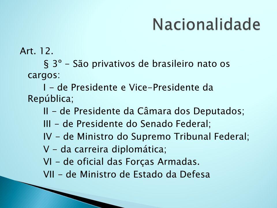 NacionalidadeArt. 12. § 3º - São privativos de brasileiro nato os cargos: I - de Presidente e Vice-Presidente da República;