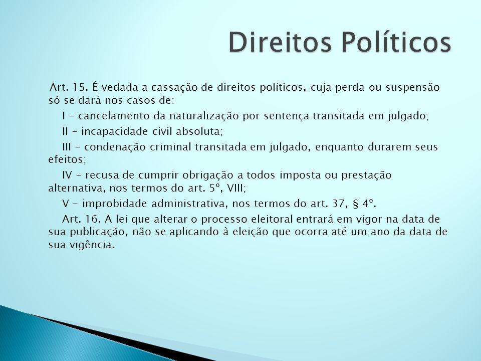 Direitos Políticos Art. 15. É vedada a cassação de direitos políticos, cuja perda ou suspensão só se dará nos casos de: