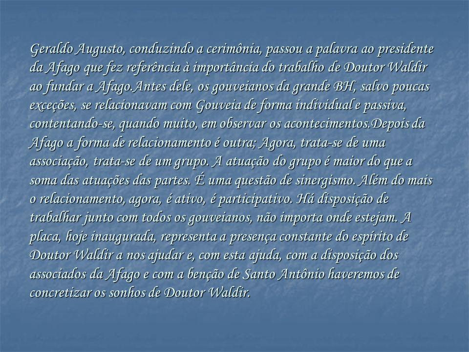 Geraldo Augusto, conduzindo a cerimônia, passou a palavra ao presidente da Afago que fez referência à importância do trabalho de Doutor Waldir ao fundar a Afago.Antes dele, os gouveianos da grande BH, salvo poucas exceções, se relacionavam com Gouveia de forma individual e passiva, contentando-se, quando muito, em observar os acontecimentos.Depois da Afago a forma de relacionamento é outra; Agora, trata-se de uma associação, trata-se de um grupo.