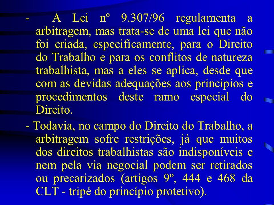 - A Lei nº 9.307/96 regulamenta a arbitragem, mas trata-se de uma lei que não foi criada, especificamente, para o Direito do Trabalho e para os conflitos de natureza trabalhista, mas a eles se aplica, desde que com as devidas adequações aos princípios e procedimentos deste ramo especial do Direito.