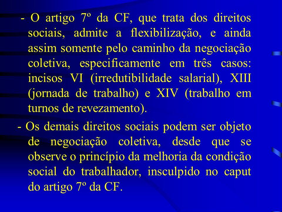 - O artigo 7º da CF, que trata dos direitos sociais, admite a flexibilização, e ainda assim somente pelo caminho da negociação coletiva, especificamente em três casos: incisos VI (irredutibilidade salarial), XIII (jornada de trabalho) e XIV (trabalho em turnos de revezamento).